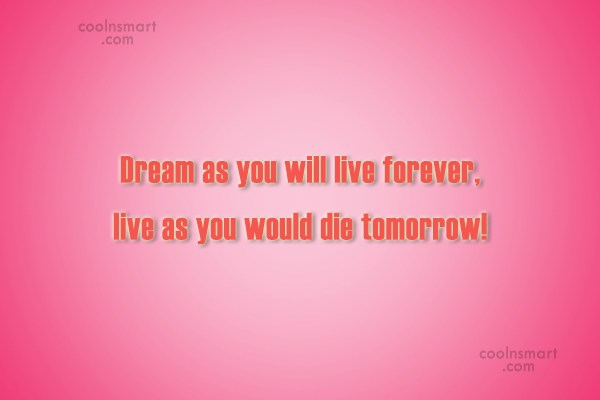 Dream Quote: Dream as if you'll live forever, live...
