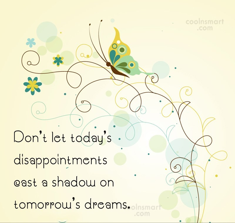 Dream Quote: Donu0027t Let Todayu0027s Disappointments Cast A Shadow.