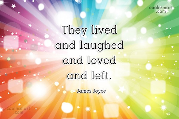 Quote: They lived and laughed and loved and...