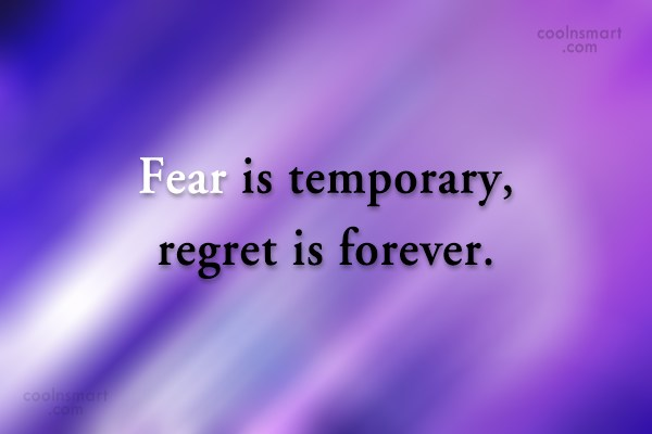 Fear Quote: Fear is temporary, regret is forever.