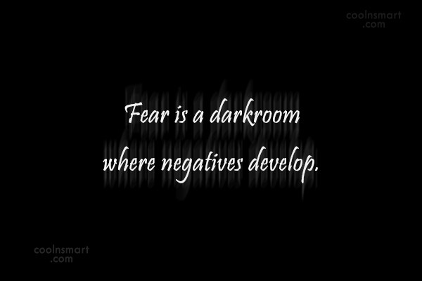Fear Quote: Fear is a darkroom where negatives develop.