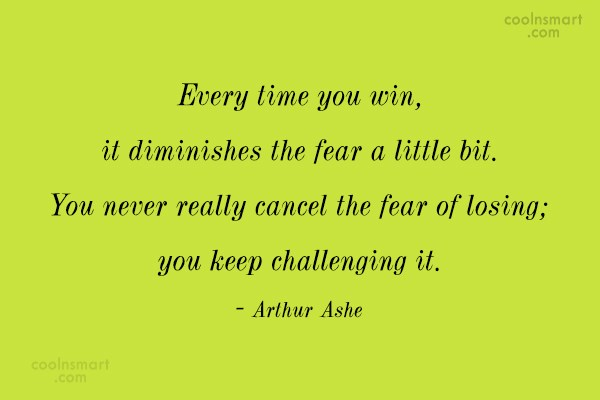Fear Quote: Every time you win, it diminishes the...