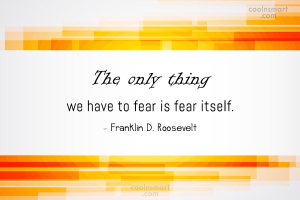 Fear Quote: The only thing we have to fear...
