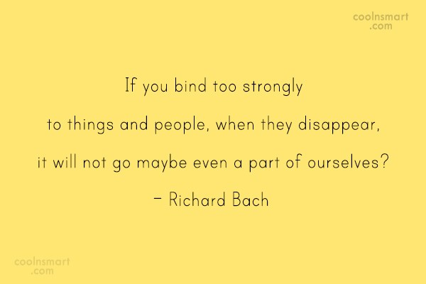 Quote: If you bind too strongly to things...