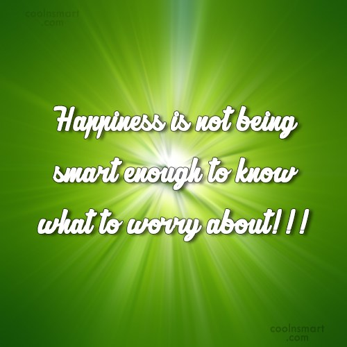 Happiness Quote: Happiness is not being smart enough to...