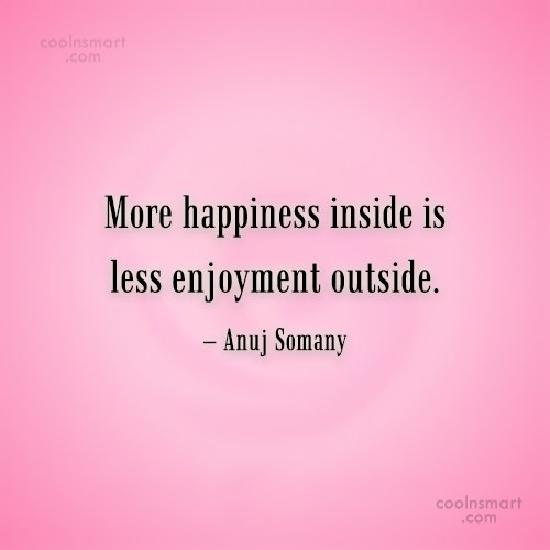 Happiness Quote: More happiness inside is less enjoyment outside....