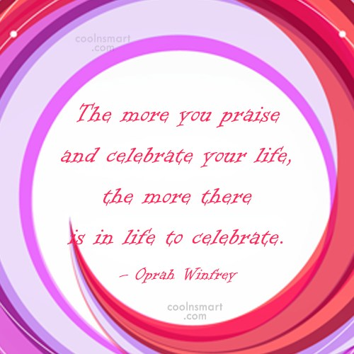 Positive Quote: The more you praise and celebrate your...