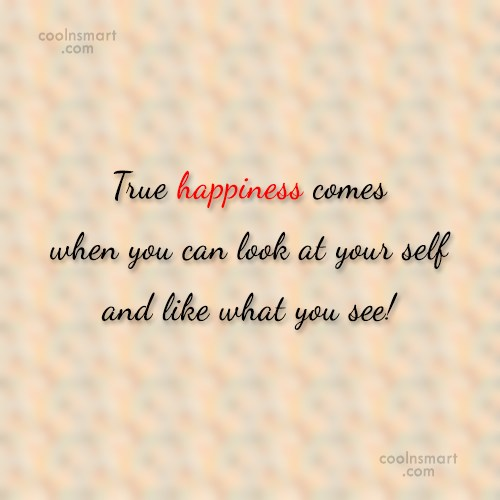 Self Esteem Quote: rue happiness comes when you can look...