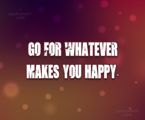 Happiness Quote: Go for whatever makes you happy.