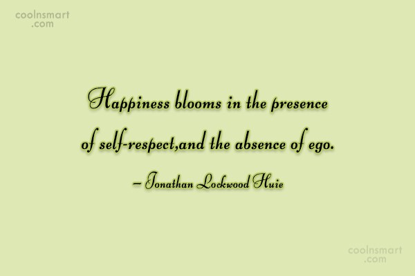 Absence Quote: Happiness blooms in the presence of self-respect,and...