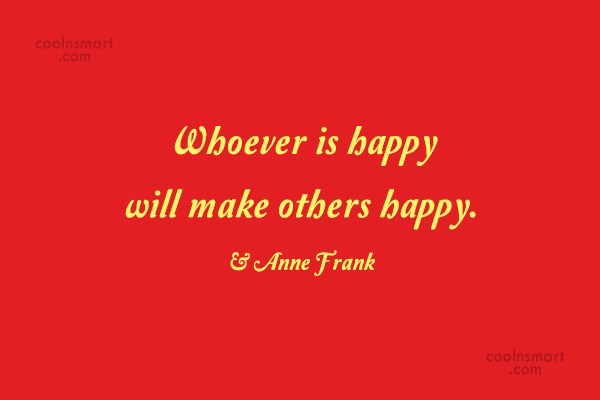 Quote: Whoever is happy will make others happy....