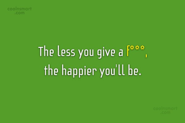 Happiness Quote: The less you give a f***, the...
