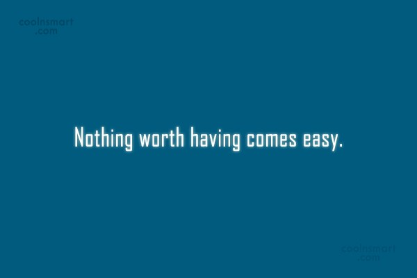 Hard Work Quote: Nothing worth having comes easy.
