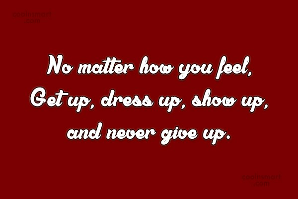 Perseverance Quote: No matter how you feel, Get up,...