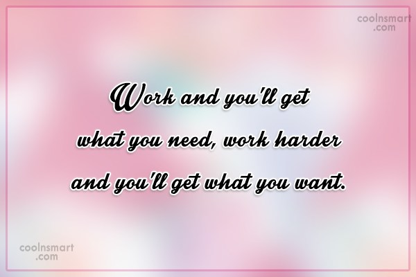 Work Quote: Work and you'll get what you need,...