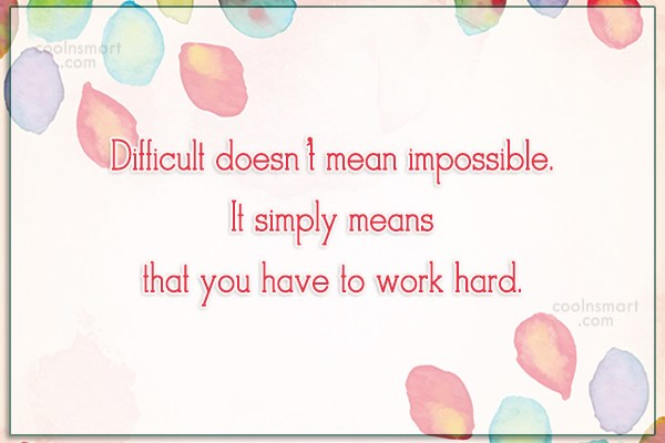 Hard Work Quote: Difficult doesn't mean impossible. It simply means...