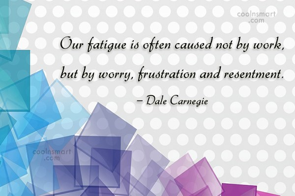 Quote: Our fatigue is often caused not by...