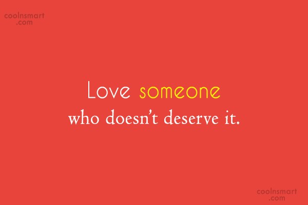 Kindness Quote: Love someone who doesn't deserve it.