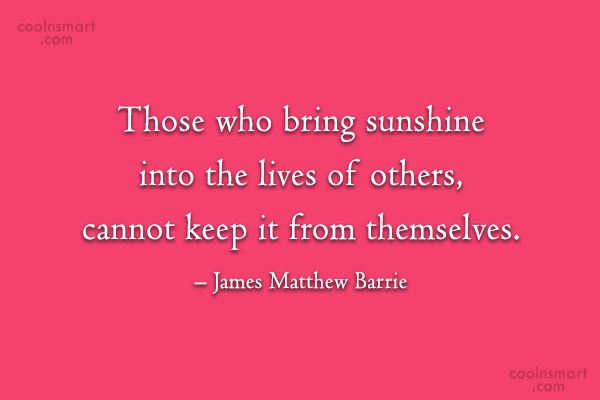 Quote: Those who bring sunshine into the lives...