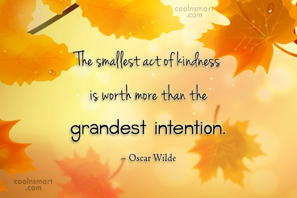 Quote: The smallest act of kindness is worth...