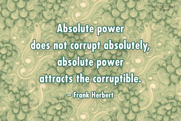 Quote: Absolute power does not corrupt absolutely, absolute...