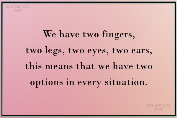 Quote: We have two fingers, two legs, two...