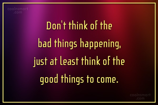 Positive Quote: Don't think of the bad things happening,...