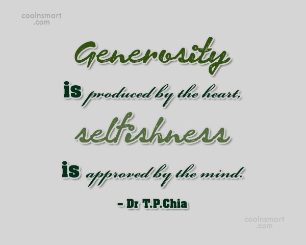Selfishness Quote: Generosity is produced by the heart, selfishness...