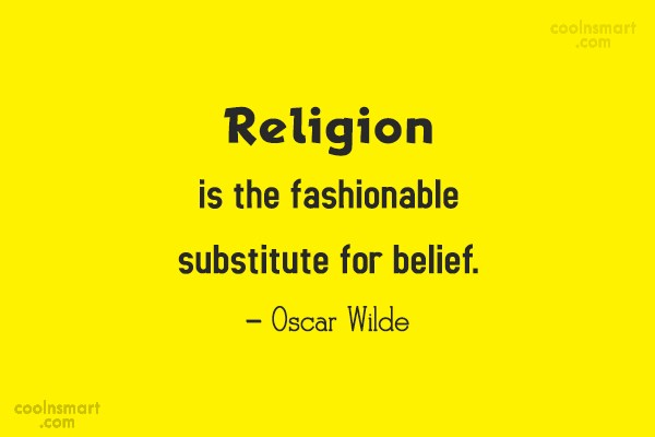 Quote: Religion is the fashionable substitute for belief....