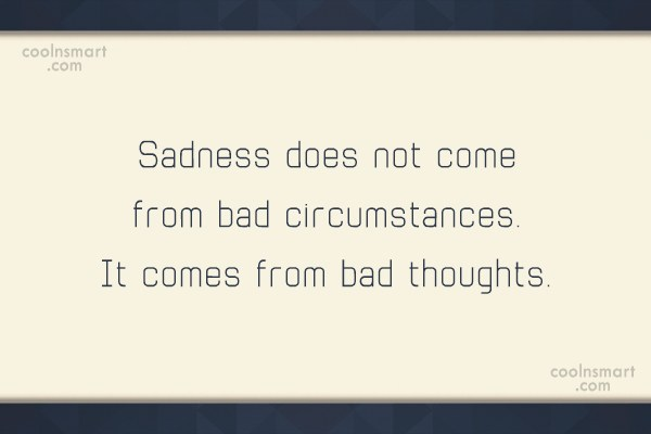Sad Quote: Sadness does not come from bad circumstances....