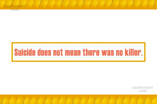 Suicide Quote: Suicide does not mean there was no...
