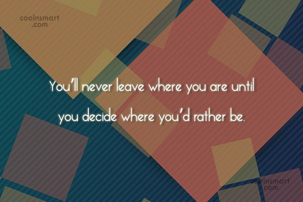Self Help Quote: You'll never leave where you are until...