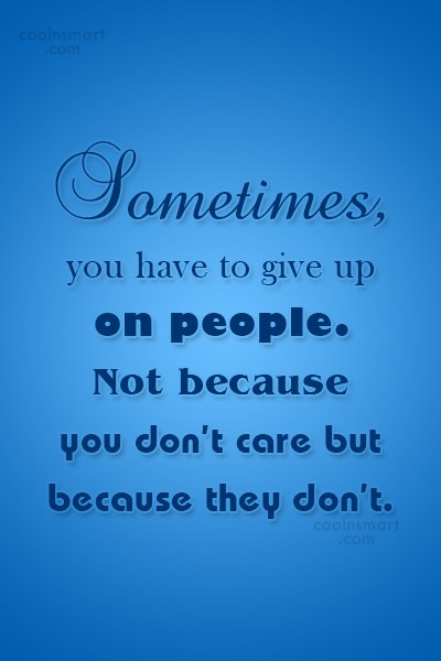 People Quote: Sometimes, you have to give up on...