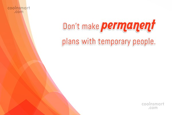 People Quote: Don't make permanent plans with temporary people.