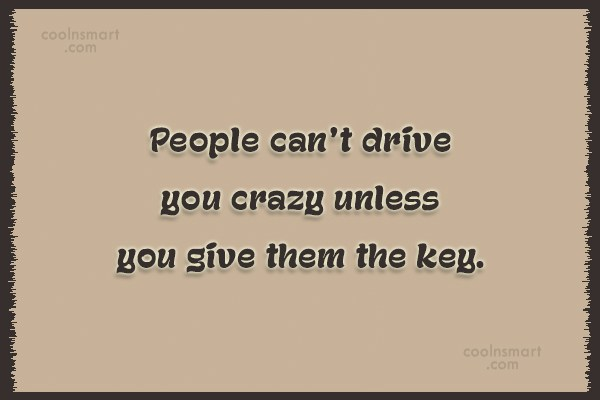 People Quote: People can't drive you crazy unless you...