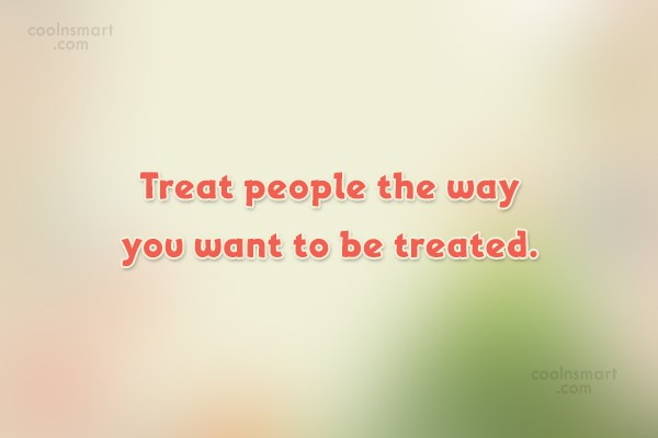 People Quote: Treat people the way you want to...