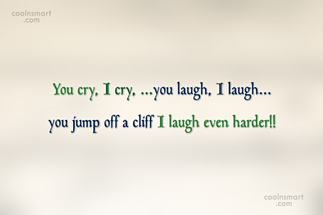 Images Quote: You cry, I cry, …you laugh, I...