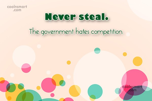 Images Quote: Never steal. The government hates competition.