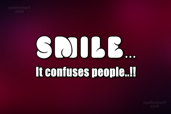 Smile Quote: Smile…It confuses people..!!