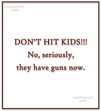 Images Quote: DON'T HIT KIDS!!! No, seriously, they have...