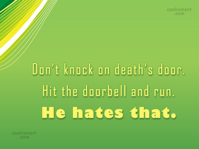 Funny Quote: Don't knock on death's door. Hit the...