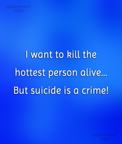 Funny Quote: I want to kill the hottest person...