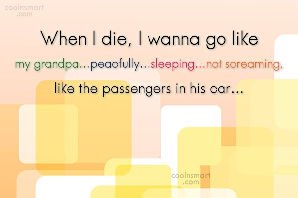 Funny Quote: When I die, I wanna go like...