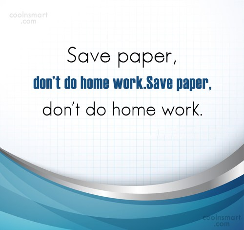 Funny Quote: Save paper, don't do home work.