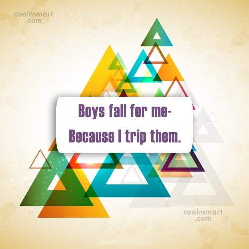 Funny Quote: Boys fall for me- Because I trip...