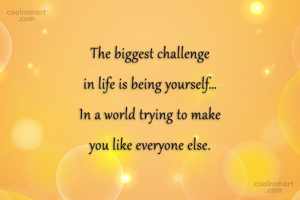 Being Yourself Quote: The biggest challenge in life is being...