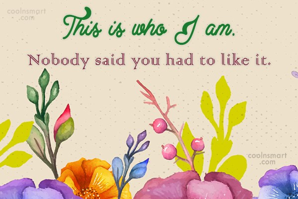 Being Yourself Quote: This is who I am. Nobody said...