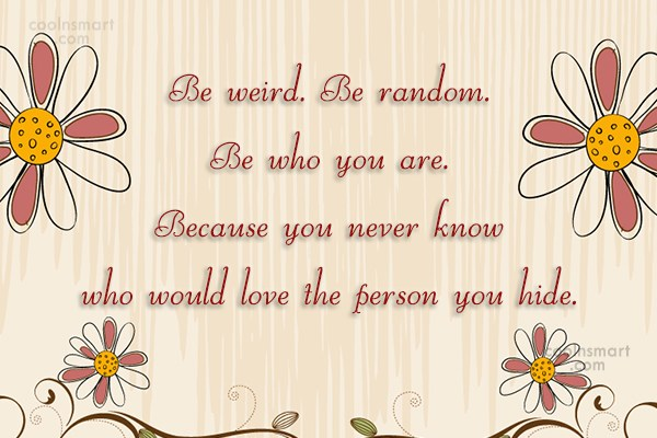 Being Yourself Quote: Be weird. Be random. Be who you...