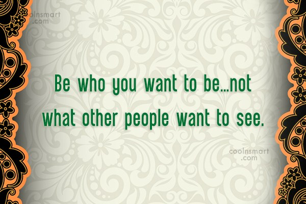 Being Yourself Quote: Be who you want to be…not what...