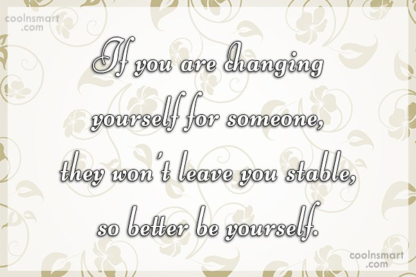 Being Yourself Quote: If you are changing yourself for someone,...